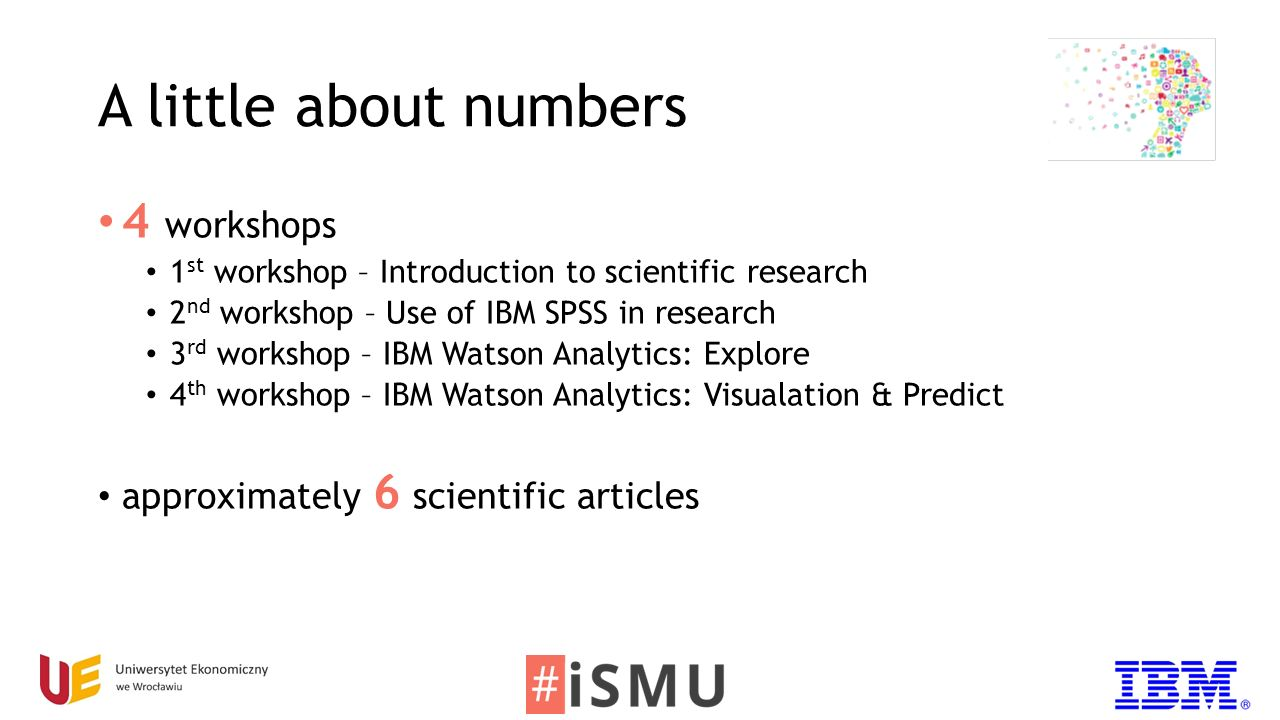 A little about numbers 4 workshops 1 st workshop – Introduction to scientific research 2 nd workshop – Use of IBM SPSS in research 3 rd workshop – IBM Watson Analytics: Explore 4 th workshop – IBM Watson Analytics: Visualation & Predict approximately 6 scientific articles