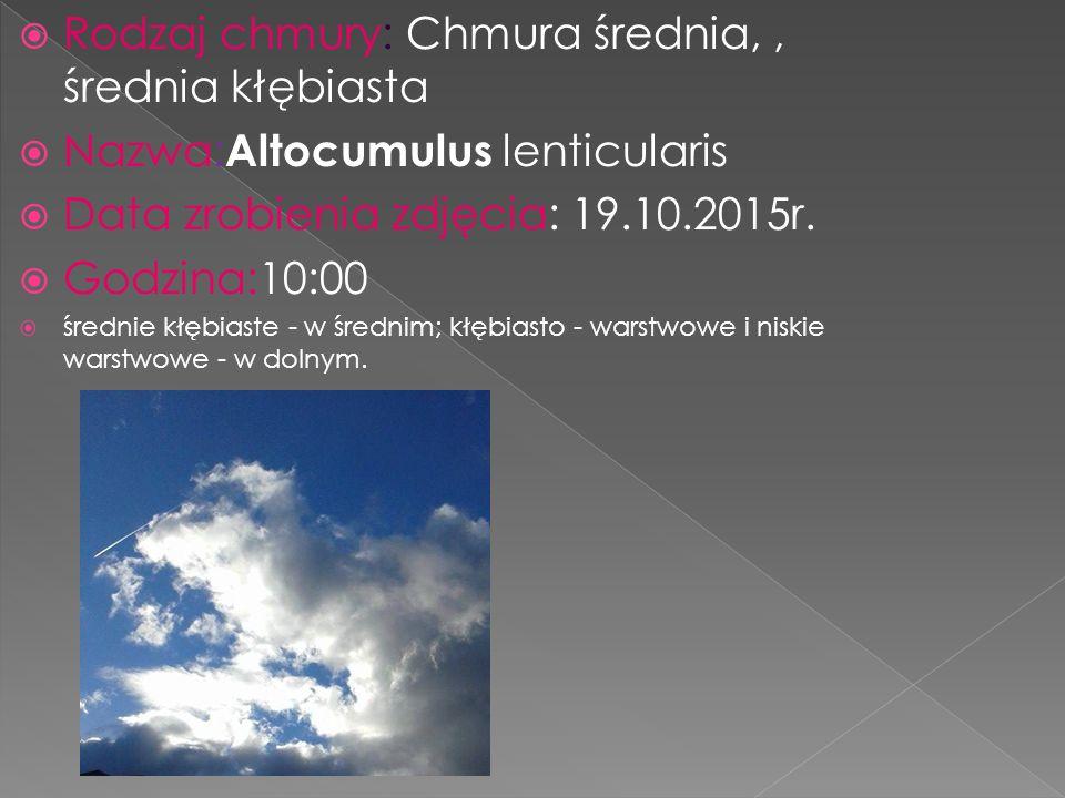 Rodzaj chmury: Chmura średnia,, średnia kłębiasta  Nazwa: Altocumulus lenticularis  Data zrobienia zdjęcia: 19.10.2015r.  Godzina:10:00  średnie