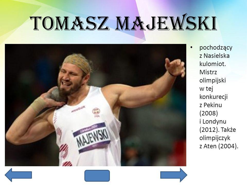 Tomasz Majewski pochodzący z Nasielska kulomiot. Mistrz olimpijski w tej konkurecji z Pekinu (2008) i Londynu (2012). Także olimpijczyk z Aten (2004).