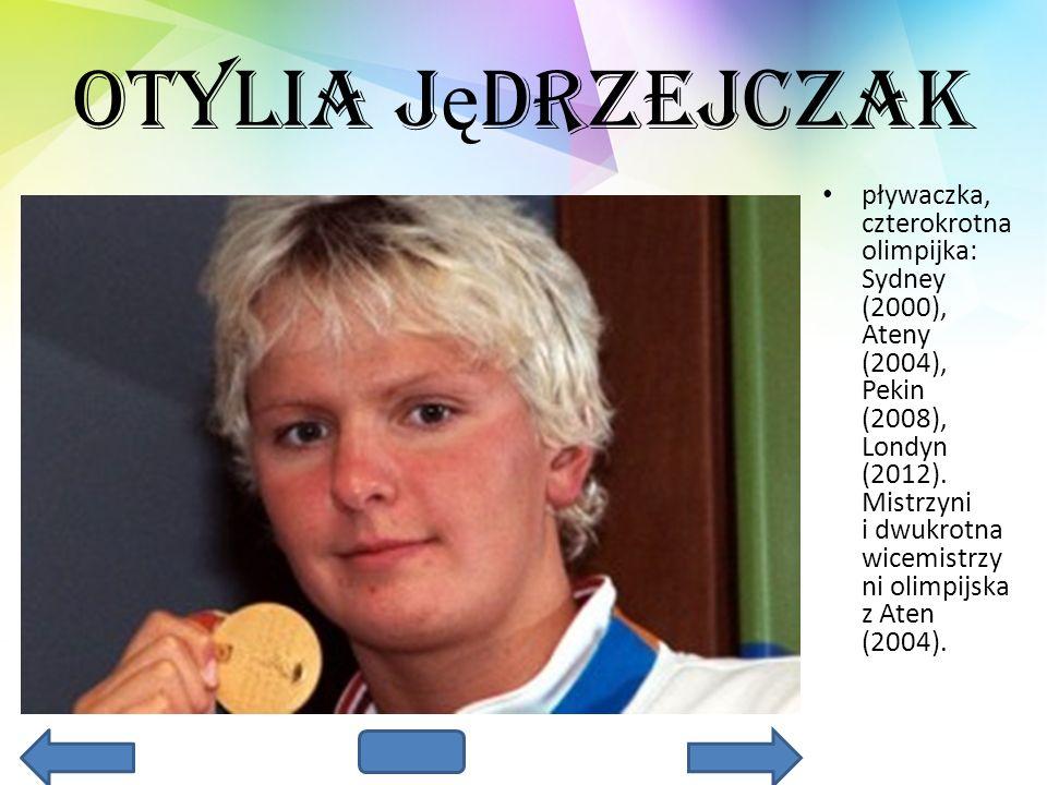 Otylia J ę drzejczak pływaczka, czterokrotna olimpijka: Sydney (2000), Ateny (2004), Pekin (2008), Londyn (2012). Mistrzyni i dwukrotna wicemistrzy ni