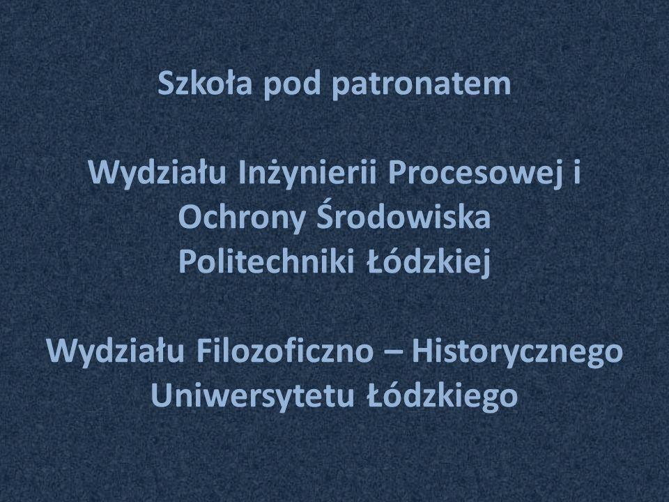 Szkoła pod patronatem Wydziału Inżynierii Procesowej i Ochrony Środowiska Politechniki Łódzkiej Wydziału Filozoficzno – Historycznego Uniwersytetu Łód