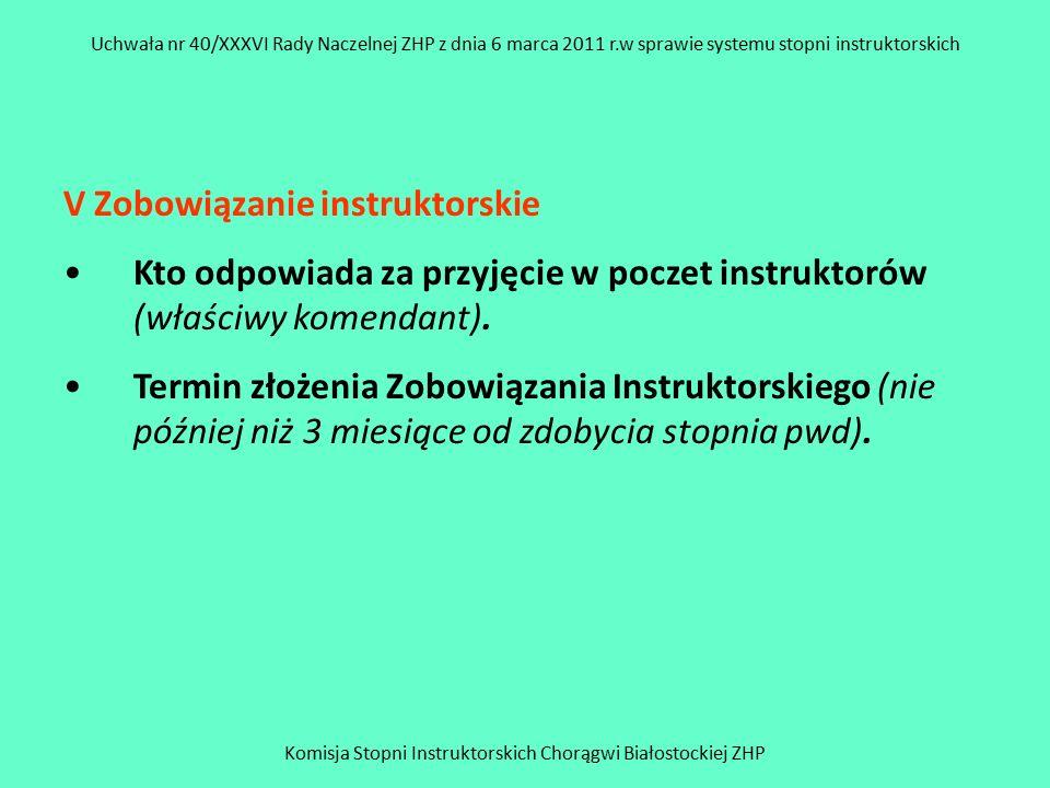 Komisja Stopni Instruktorskich Chorągwi Białostockiej ZHP Uchwała nr 40/XXXVI Rady Naczelnej ZHP z dnia 6 marca 2011 r.w sprawie systemu stopni instruktorskich V Zobowiązanie instruktorskie Kto odpowiada za przyjęcie w poczet instruktorów (właściwy komendant).