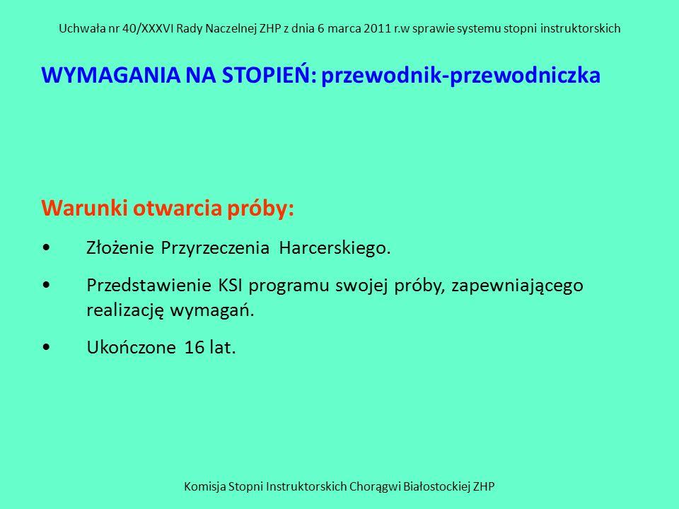 Komisja Stopni Instruktorskich Chorągwi Białostockiej ZHP Uchwała nr 40/XXXVI Rady Naczelnej ZHP z dnia 6 marca 2011 r.w sprawie systemu stopni instruktorskich WYMAGANIA NA STOPIEŃ: przewodnik-przewodniczka Warunki otwarcia próby: Złożenie Przyrzeczenia Harcerskiego.