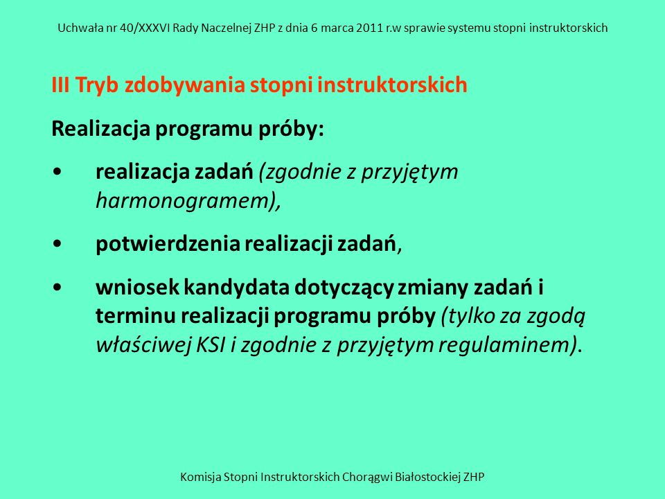 Komisja Stopni Instruktorskich Chorągwi Białostockiej ZHP Uchwała nr 40/XXXVI Rady Naczelnej ZHP z dnia 6 marca 2011 r.w sprawie systemu stopni instruktorskich Zadania na stopnie powinny: zawierać wszystkie wymagania na zdobywany stopień (jedno zadanie może obejmować kilka wymagań), być sformułowane tak, aby jednoznacznie określać czynność (rolę, funkcję), którą kandydat ma wykonać, zawierać termin ich realizacji,