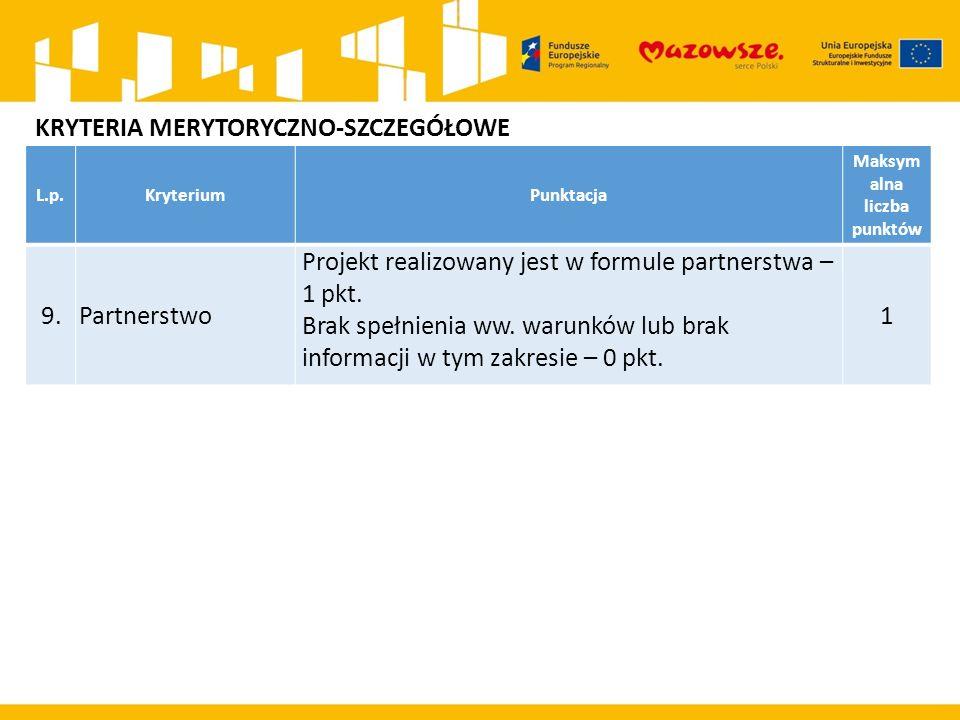 L.p.KryteriumPunktacja Maksym alna liczba punktów 9. Partnerstwo Projekt realizowany jest w formule partnerstwa – 1 pkt. Brak spełnienia ww. warunków