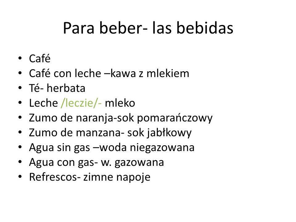 Para beber- las bebidas Café Café con leche –kawa z mlekiem Té- herbata Leche /leczie/- mleko Zumo de naranja-sok pomarańczowy Zumo de manzana- sok ja