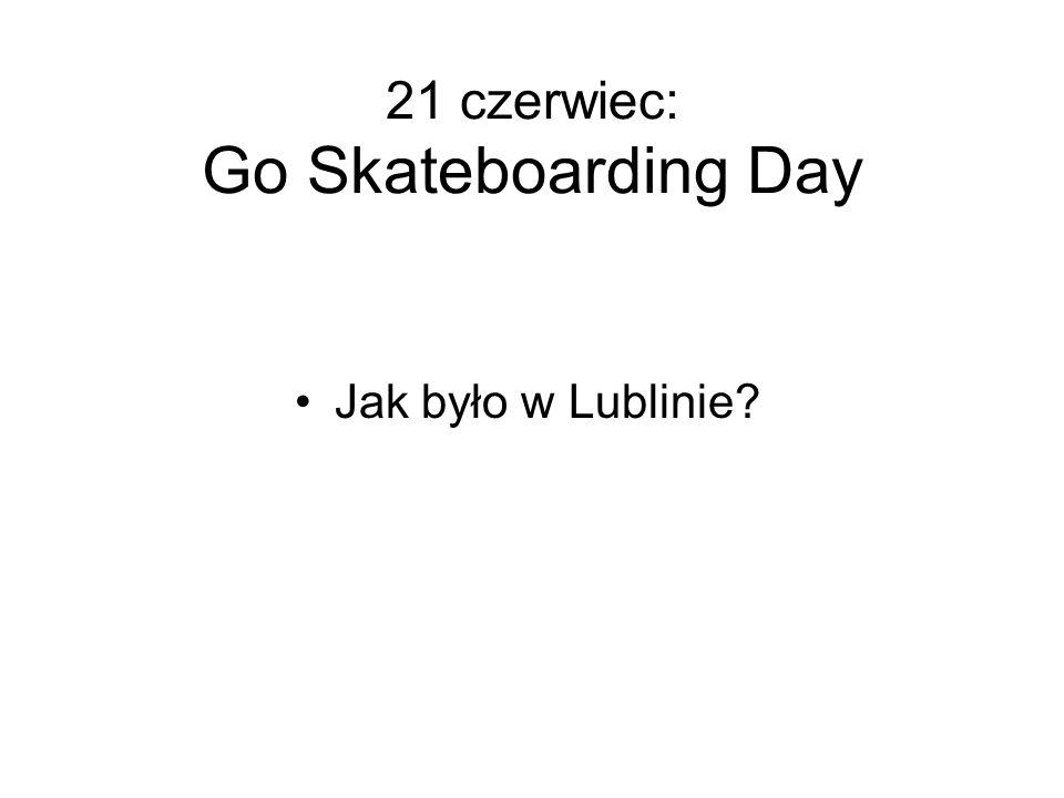 21 czerwiec: Go Skateboarding Day Jak było w Lublinie?