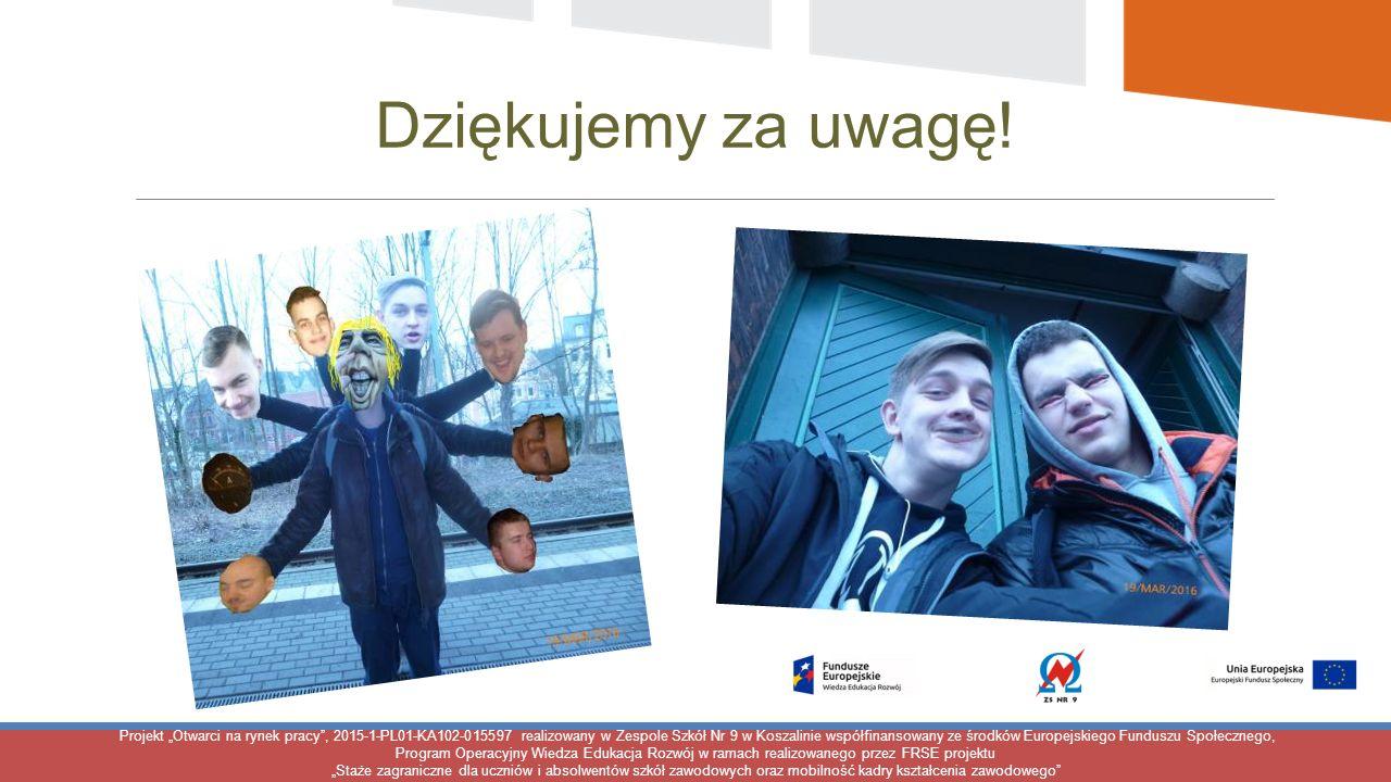 """Projekt """"Otwarci na rynek pracy , 2015-1-PL01-KA102-015597 realizowany w Zespole Szkół Nr 9 w Koszalinie współfinansowany ze środków Europejskiego Funduszu Społecznego, Program Operacyjny Wiedza Edukacja Rozwój w ramach realizowanego przez FRSE projektu """"Staże zagraniczne dla uczniów i absolwentów szkół zawodowych oraz mobilność kadry kształcenia zawodowego Dziękujemy za uwagę!"""
