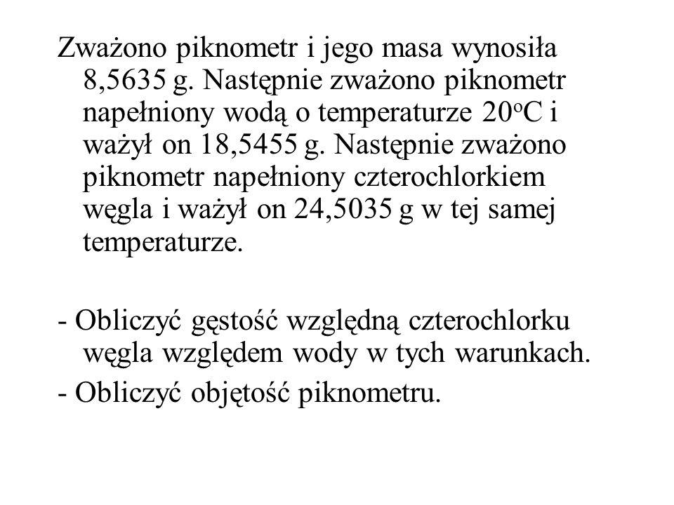 Zważono piknometr i jego masa wynosiła 8,5635 g. Następnie zważono piknometr napełniony wodą o temperaturze 20 o C i ważył on 18,5455 g. Następnie zwa