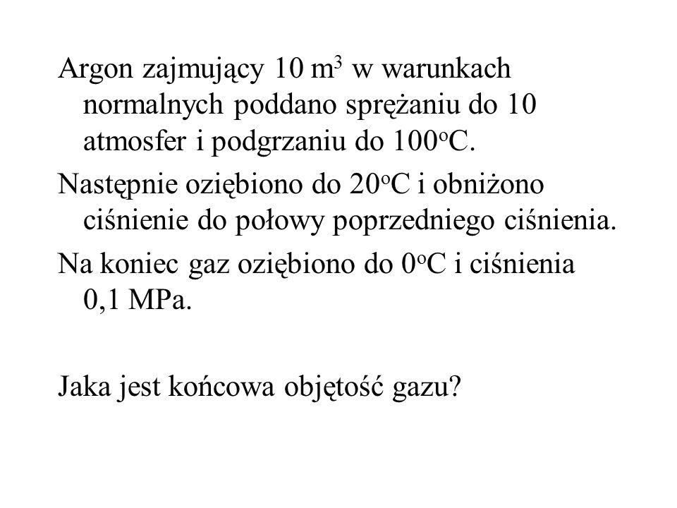 Argon zajmujący 10 m 3 w warunkach normalnych poddano sprężaniu do 10 atmosfer i podgrzaniu do 100 o C. Następnie oziębiono do 20 o C i obniżono ciśni