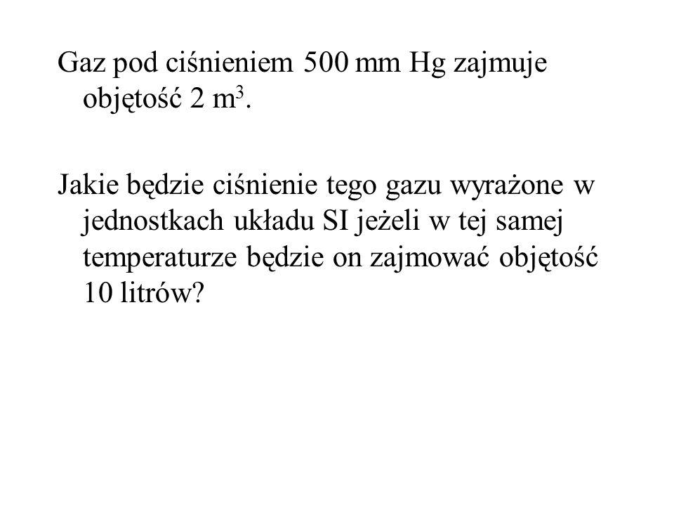 Gaz pod ciśnieniem 500 mm Hg zajmuje objętość 2 m 3. Jakie będzie ciśnienie tego gazu wyrażone w jednostkach układu SI jeżeli w tej samej temperaturze