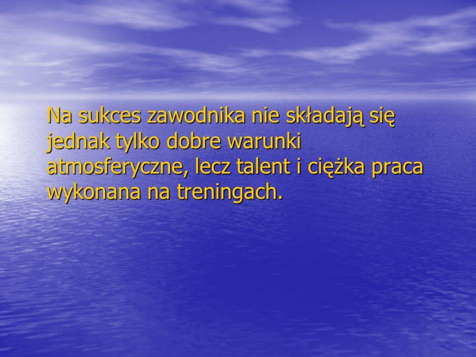 Na sukces zawodnika nie składają się jednak tylko dobre warunki atmosferyczne, lecz talent i ciężka praca wykonana na treningach.