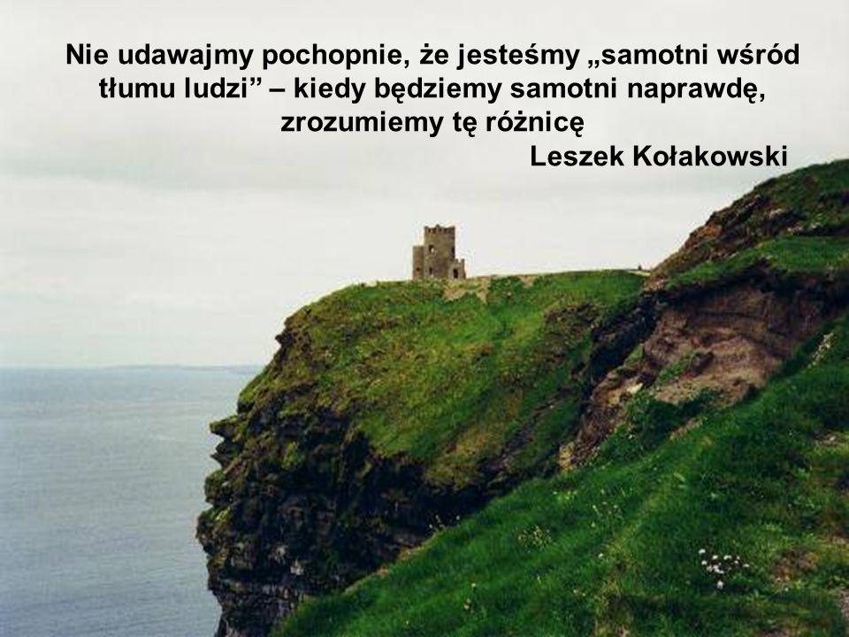 """Nie udawajmy pochopnie, że jesteśmy """"samotni wśród tłumu ludzi – kiedy będziemy samotni naprawdę, zrozumiemy tę różnicę Leszek Kołakowski"""