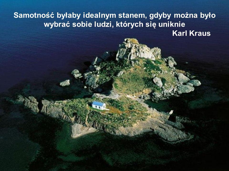 Samotność byłaby idealnym stanem, gdyby można było wybrać sobie ludzi, których się uniknie Karl Kraus