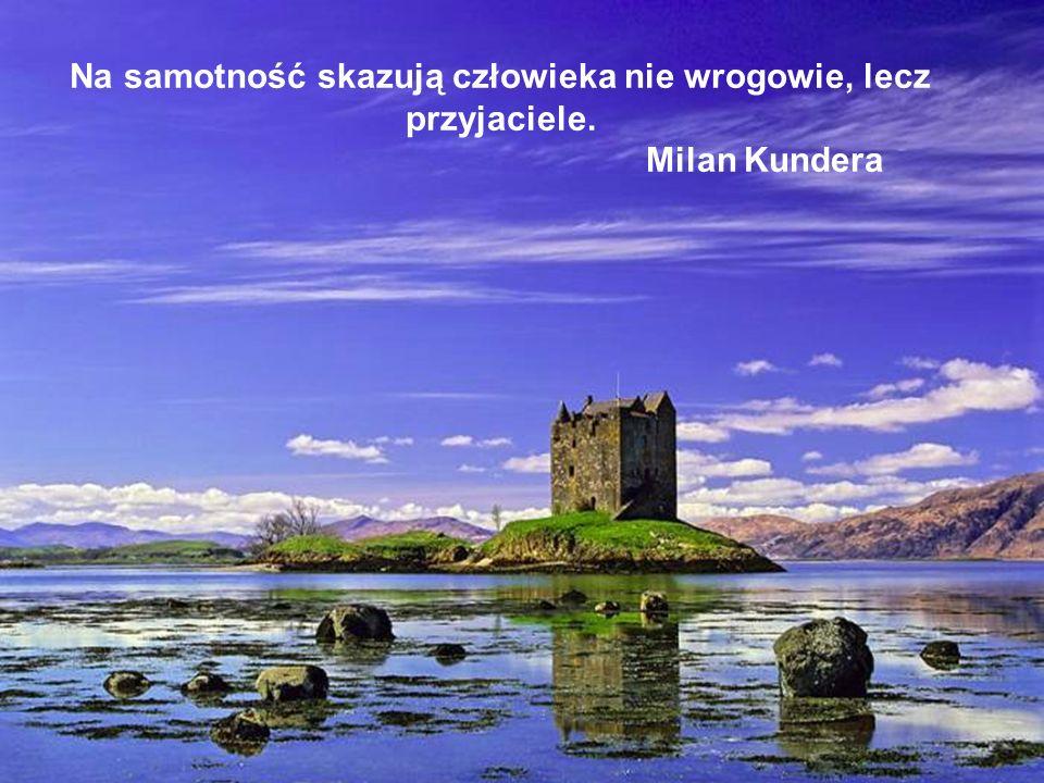 Na samotność skazują człowieka nie wrogowie, lecz przyjaciele. Milan Kundera