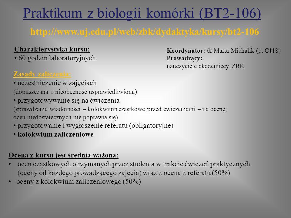 Praktikum z biologii komórki (BT2-106) Zasady zaliczenia: uczestniczenie w zajęciach (dopuszczana 1 nieobecność usprawiedliwiona ) przygotowywanie się na ćwiczenia ( sprawdzanie wiadomości – kolokwium cząstkowe przed ćwiczeniami – na ocenę; ocen niedostatecznych nie poprawia się) przygotowanie i wygłoszenie referatu (obligatoryjne) kolokwium zaliczeniowe Charakterystyka kursu: 60 godzin laboratoryjnych Koordynator: dr Marta Michalik (p.