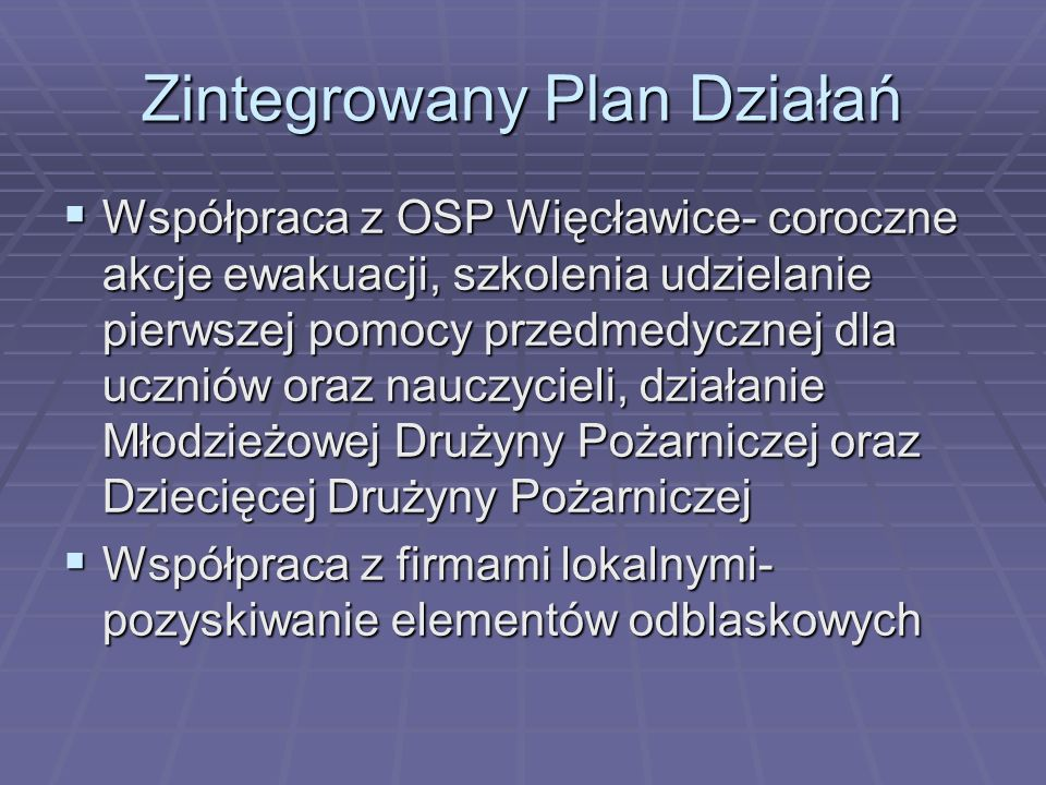 Zintegrowany Plan Działań  Współpraca z OSP Więcławice- coroczne akcje ewakuacji, szkolenia udzielanie pierwszej pomocy przedmedycznej dla uczniów oraz nauczycieli, działanie Młodzieżowej Drużyny Pożarniczej oraz Dziecięcej Drużyny Pożarniczej  Współpraca z firmami lokalnymi- pozyskiwanie elementów odblaskowych
