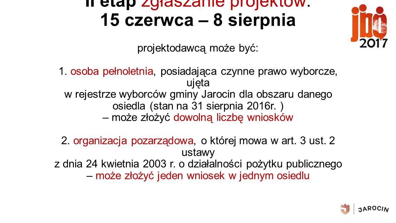 II etap zgłaszanie projektów: 15 czerwca – 8 sierpnia projektodawcą może być: 1. osoba pełnoletnia, posiadająca czynne prawo wyborcze, ujęta w rejestr