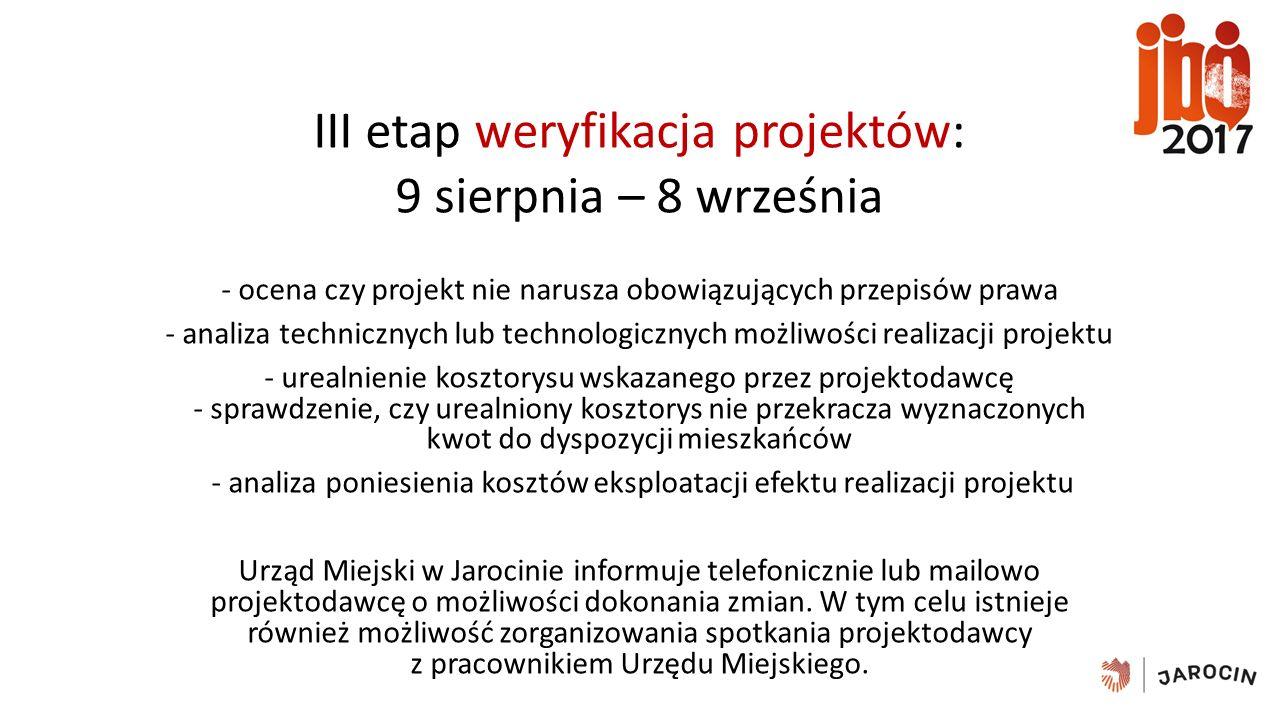III etap weryfikacja projektów: 9 sierpnia – 8 września - ocena czy projekt nie narusza obowiązujących przepisów prawa - analiza technicznych lub technologicznych możliwości realizacji projektu - urealnienie kosztorysu wskazanego przez projektodawcę - sprawdzenie, czy urealniony kosztorys nie przekracza wyznaczonych kwot do dyspozycji mieszkańców - analiza poniesienia kosztów eksploatacji efektu realizacji projektu Urząd Miejski w Jarocinie informuje telefonicznie lub mailowo projektodawcę o możliwości dokonania zmian.