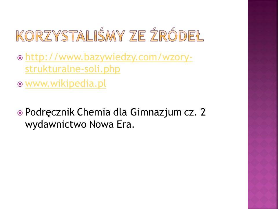  http://www.bazywiedzy.com/wzory- strukturalne-soli.php http://www.bazywiedzy.com/wzory- strukturalne-soli.php  www.wikipedia.pl www.wikipedia.pl  Podręcznik Chemia dla Gimnazjum cz.