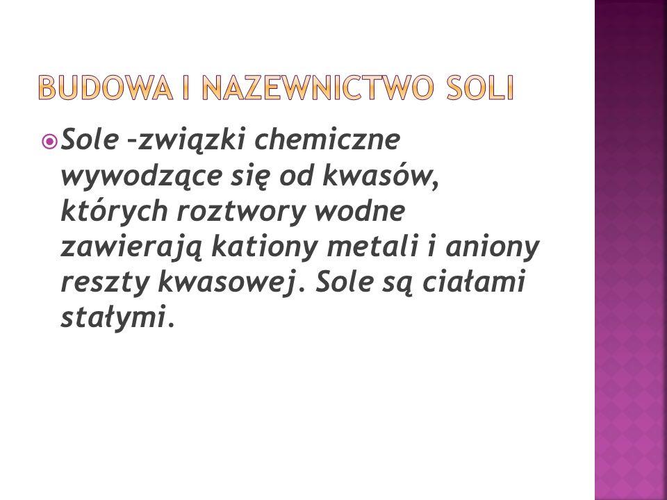  Sole –związki chemiczne wywodzące się od kwasów, których roztwory wodne zawierają kationy metali i aniony reszty kwasowej. Sole są ciałami stałymi.