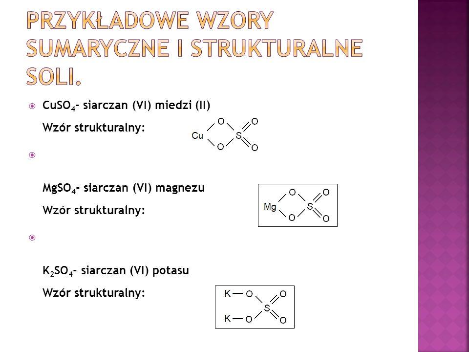  CuSO 4 - siarczan (VI) miedzi (II) Wzór strukturalny:  MgSO 4 - siarczan (VI) magnezu Wzór strukturalny:  K 2 SO 4 - siarczan (VI) potasu Wzór strukturalny: