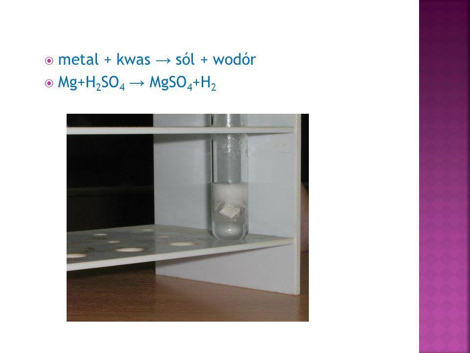  metal + kwas → sól + wodór  Mg+H 2 SO 4 → MgSO 4 +H 2