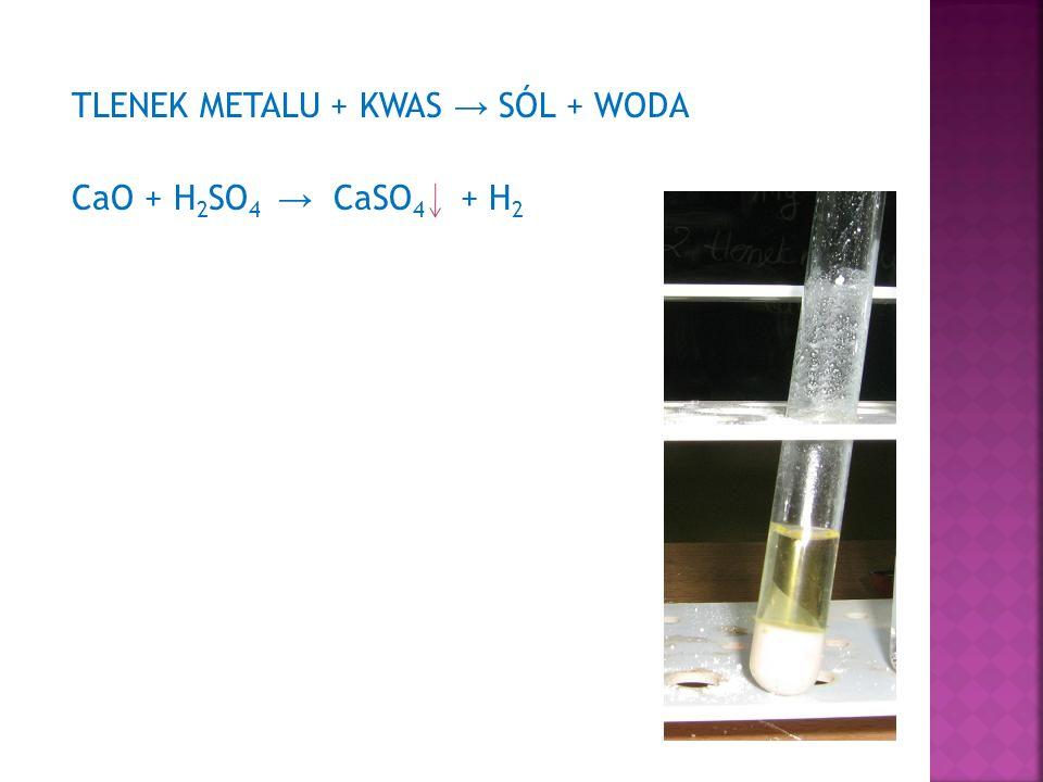 TLENEK METALU + KWAS → SÓL + WODA CaO + H 2 SO 4 → CaSO 4 + H 2
