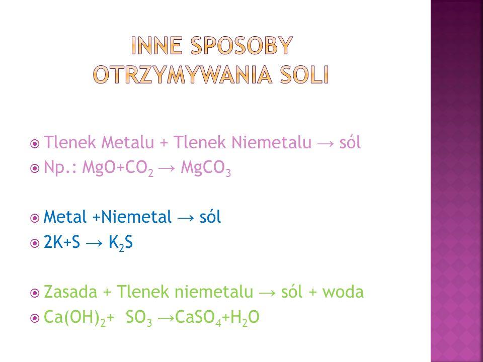  Tlenek Metalu + Tlenek Niemetalu → sól  Np.: MgO+CO 2 → MgCO 3  Metal +Niemetal → sól  2K+S → K 2 S  Zasada + Tlenek niemetalu → sól + woda  Ca(OH) 2 +SO 3 → CaSO 4 +H 2 O