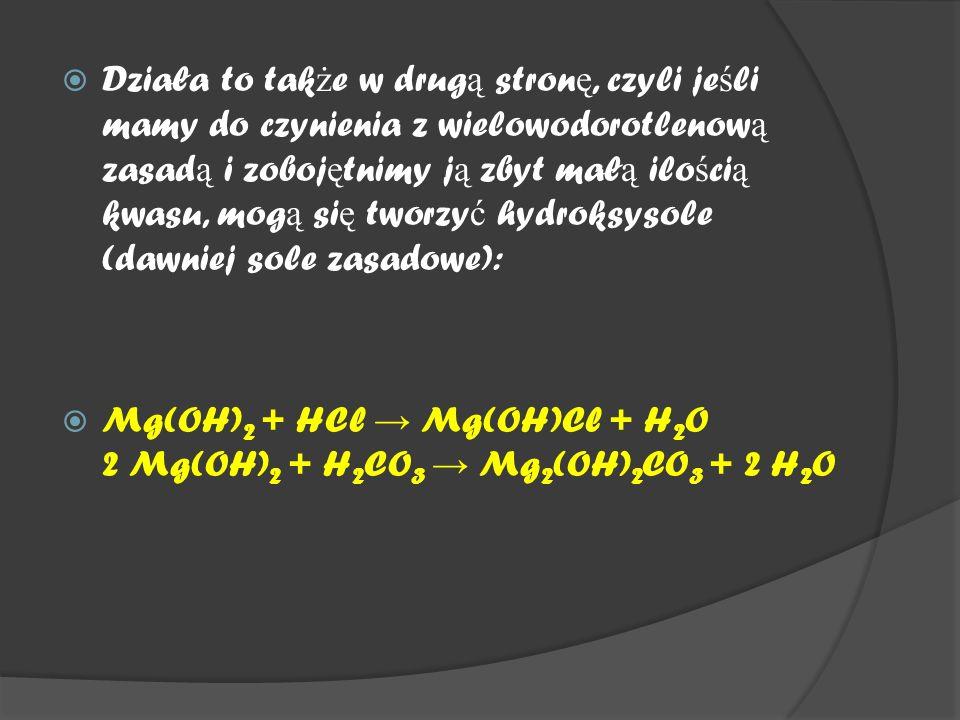  Działa to tak ż e w drug ą stron ę, czyli je ś li mamy do czynienia z wielowodorotlenow ą zasad ą i zoboj ę tnimy j ą zbyt mał ą ilo ś ci ą kwasu, mog ą si ę tworzy ć hydroksysole (dawniej sole zasadowe):  Mg(OH) 2 + HCl → Mg(OH)Cl + H 2 O 2 Mg(OH) 2 + H 2 CO 3 → Mg 2 (OH) 2 CO 3 + 2 H 2 O