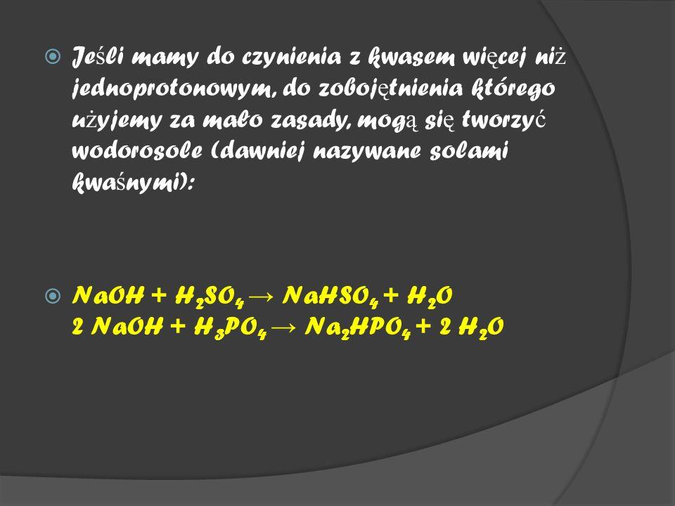  Je ś li mamy do czynienia z kwasem wi ę cej ni ż jednoprotonowym, do zoboj ę tnienia którego u ż yjemy za mało zasady, mog ą si ę tworzy ć wodorosole (dawniej nazywane solami kwa ś nymi):  NaOH + H 2 SO 4 → NaHSO 4 + H 2 O 2 NaOH + H 3 PO 4 → Na 2 HPO 4 + 2 H 2 O