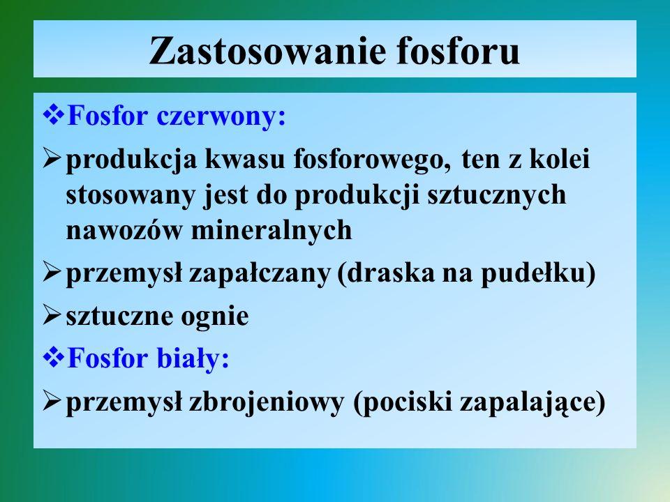 Zastosowanie fosforu  Fosfor czerwony:  produkcja kwasu fosforowego, ten z kolei stosowany jest do produkcji sztucznych nawozów mineralnych  przemy