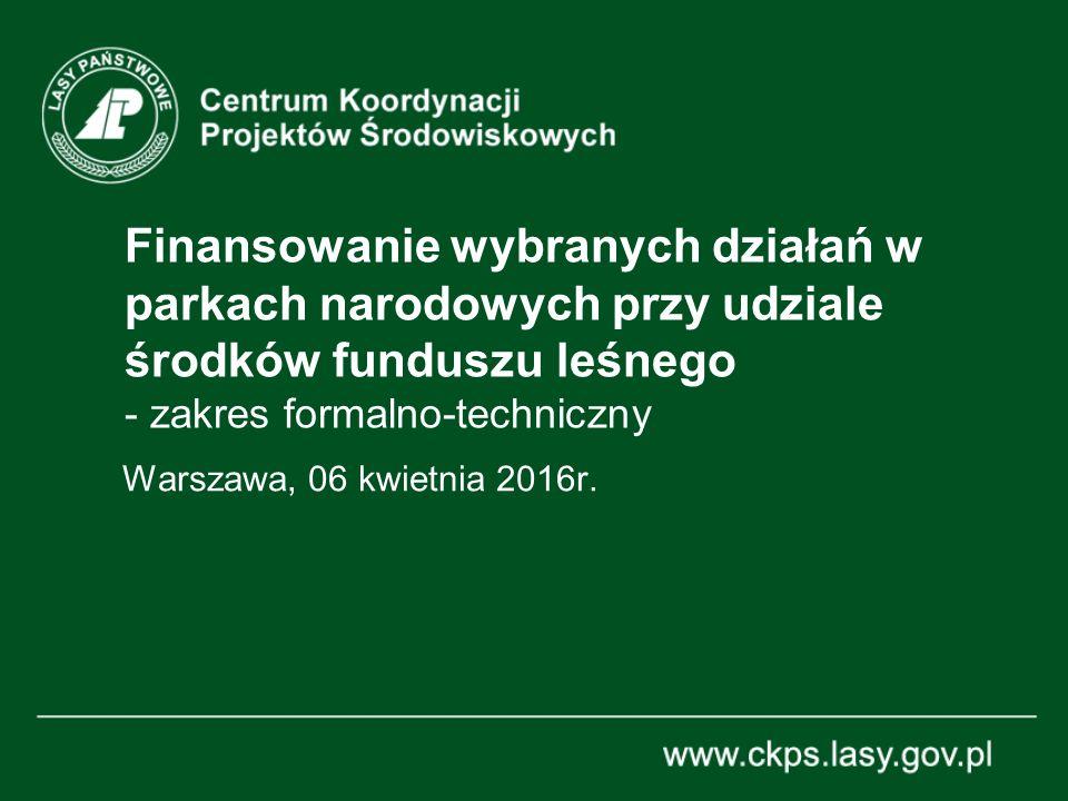 Finansowanie wybranych działań w parkach narodowych przy udziale środków funduszu leśnego - zakres formalno-techniczny Warszawa, 06 kwietnia 2016r.