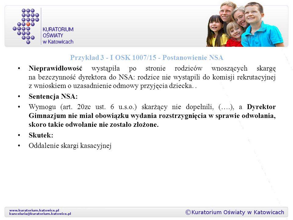 Przykład 3 - I OSK 1007/15 - Postanowienie NSA Nieprawidłowość wystąpiła po stronie rodziców wnoszących skargę na bezczynność dyrektora do NSA: rodzice nie wystąpili do komisji rekrutacyjnej z wnioskiem o uzasadnienie odmowy przyjęcia dziecka..