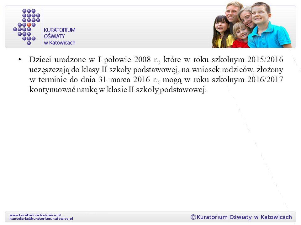 Dzieci urodzone w I połowie 2008 r., które w roku szkolnym 2015/2016 uczęszczają do klasy II szkoły podstawowej, na wniosek rodziców, złożony w terminie do dnia 31 marca 2016 r., mogą w roku szkolnym 2016/2017 kontynuować naukę w klasie II szkoły podstawowej.