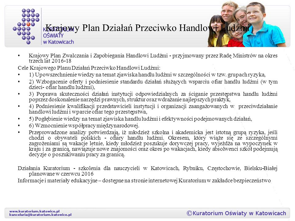 Krajowy Plan Działań Przeciwko Handlowi Ludźmi Krajowy Plan Zwalczania i Zapobiegania Handlowi Ludźmi - przyjmowany przez Radę Ministrów na okres trzech lat 2016-18 Cele Krajowego Planu Działań Przeciwko Handlowi Ludźmi: 1) Upowszechnienie wiedzy na temat zjawiska handlu ludźmi w szczególności w tzw.