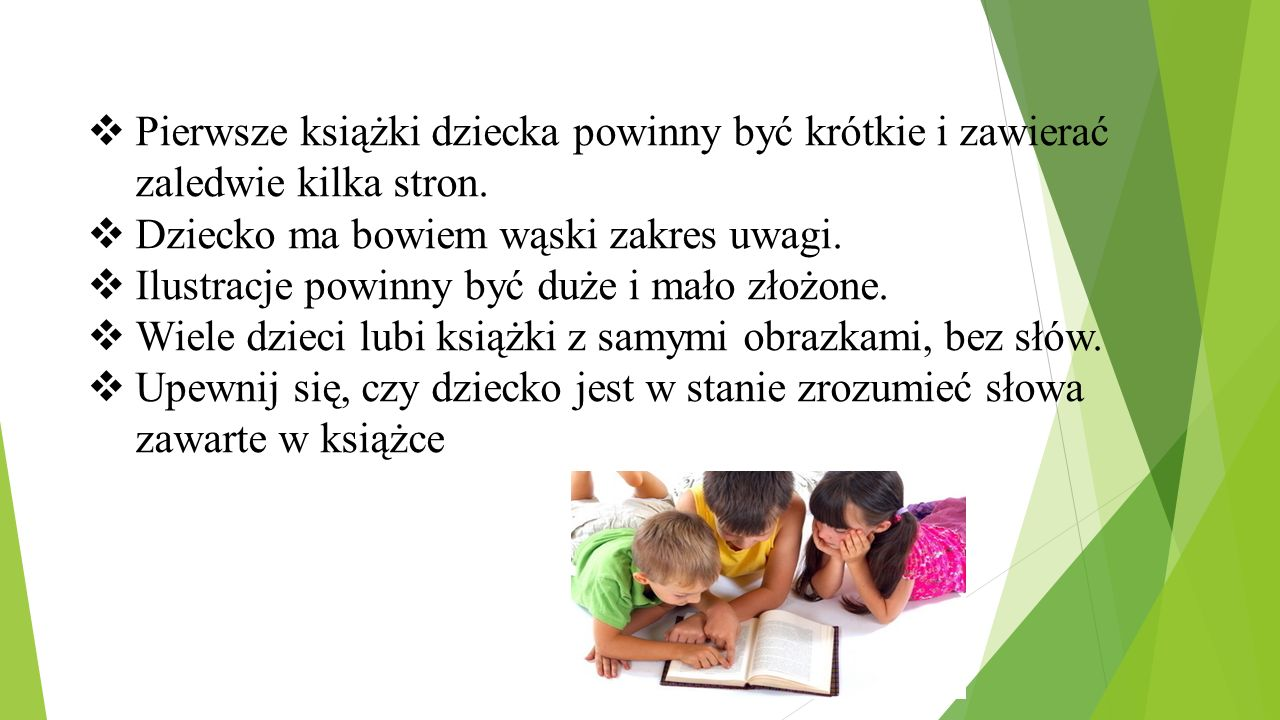  Pierwsze książki dziecka powinny być krótkie i zawierać zaledwie kilka stron.  Dziecko ma bowiem wąski zakres uwagi.  Ilustracje powinny być duże