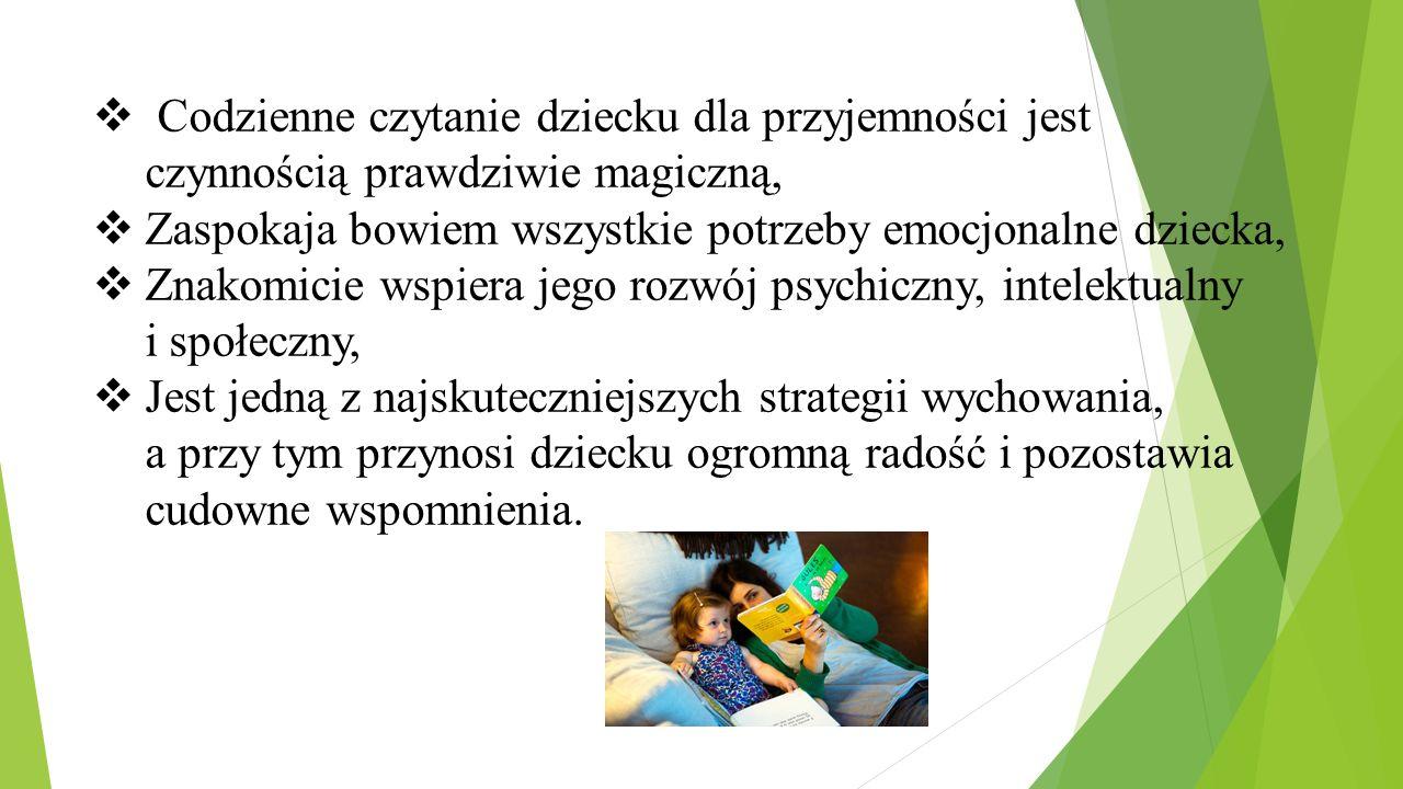  Codzienne czytanie dziecku dla przyjemności jest czynnością prawdziwie magiczną,  Zaspokaja bowiem wszystkie potrzeby emocjonalne dziecka,  Znakom