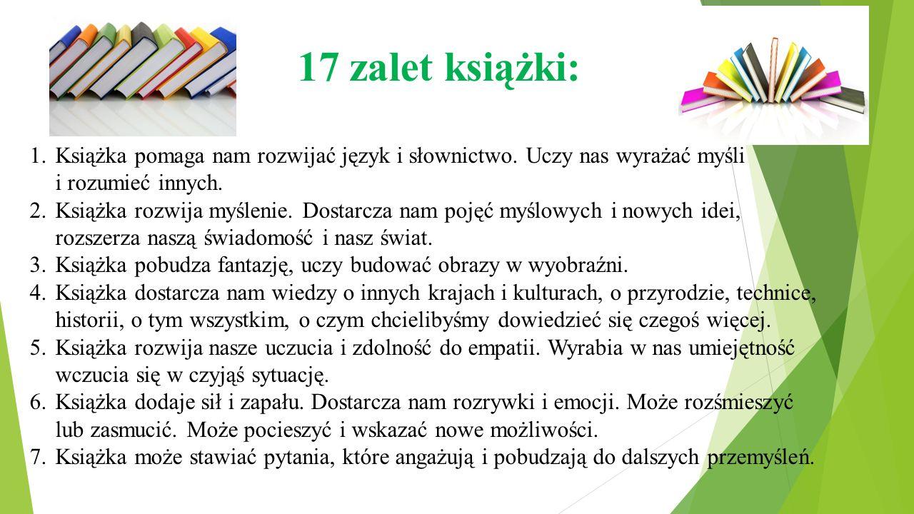 17 zalet książki: 1.Książka pomaga nam rozwijać język i słownictwo. Uczy nas wyrażać myśli i rozumieć innych. 2.Książka rozwija myślenie. Dostarcza na