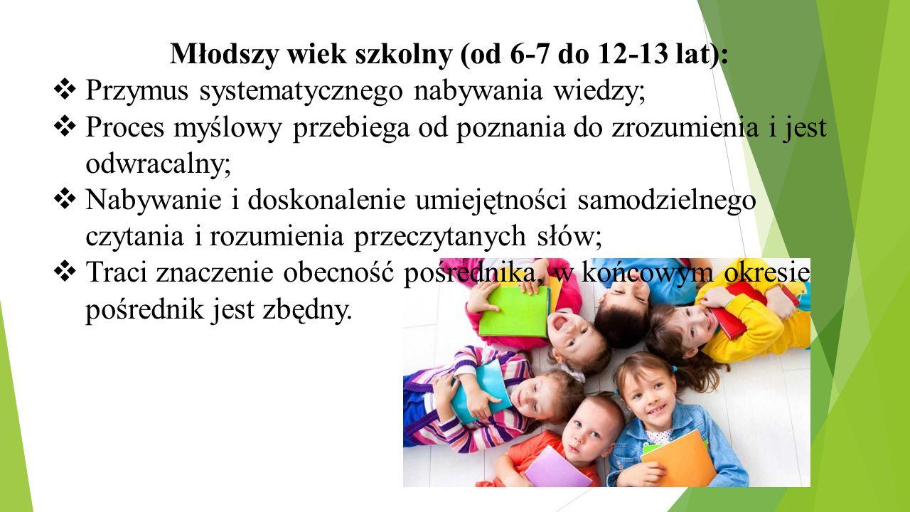 Młodszy wiek szkolny (od 6-7 do 12-13 lat):  Przymus systematycznego nabywania wiedzy;  Proces myślowy przebiega od poznania do zrozumienia i jest o