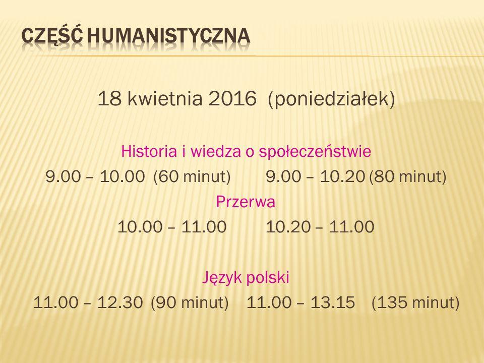 18 kwietnia 2016 (poniedziałek) Historia i wiedza o społeczeństwie 9.00 – 10.00 (60 minut) 9.00 – 10.20 (80 minut) Przerwa 10.00 – 11.00 10.20 – 11.00 Język polski 11.00 – 12.30 (90 minut) 11.00 – 13.15 (135 minut)