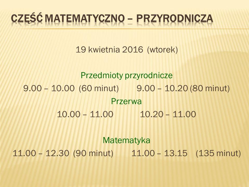 19 kwietnia 2016 (wtorek) Przedmioty przyrodnicze 9.00 – 10.00 (60 minut) 9.00 – 10.20 (80 minut) Przerwa 10.00 – 11.00 10.20 – 11.00 Matematyka 11.00 – 12.30 (90 minut) 11.00 – 13.15 (135 minut)