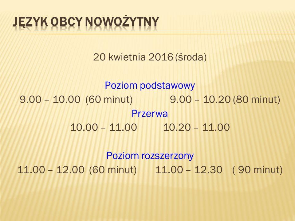 20 kwietnia 2016 (środa) Poziom podstawowy 9.00 – 10.00 (60 minut) 9.00 – 10.20 (80 minut) Przerwa 10.00 – 11.00 10.20 – 11.00 Poziom rozszerzony 11.00 – 12.00 (60 minut) 11.00 – 12.30 ( 90 minut)