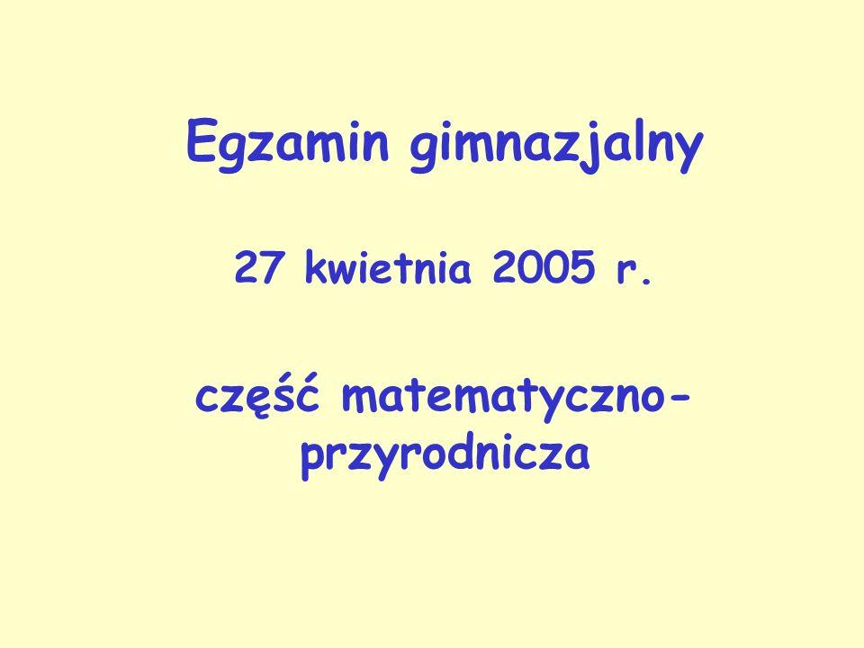Egzamin gimnazjalny 27 kwietnia 2005 r. część matematyczno- przyrodnicza