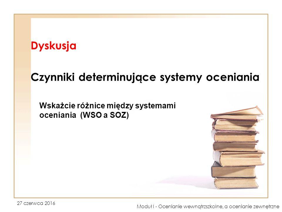 27 czerwca 2016 Moduł I - Ocenianie wewnątrzszkolne, a ocenianie zewnętrzne Dyskusja Czynniki determinujące systemy oceniania Wskażcie różnice między systemami oceniania (WSO a SOZ)