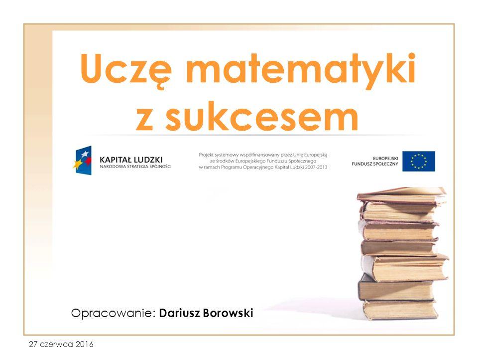 27 czerwca 2016 Uczę matematyki z sukcesem Opracowanie: Dariusz Borowski