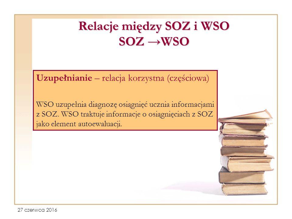 27 czerwca 2016 Relacje między SOZ i WSO SOZ →WSO Uzupełnianie – relacja korzystna (częściowa) WSO uzupełnia diagnozę osiągnięć ucznia informacjami z SOZ.