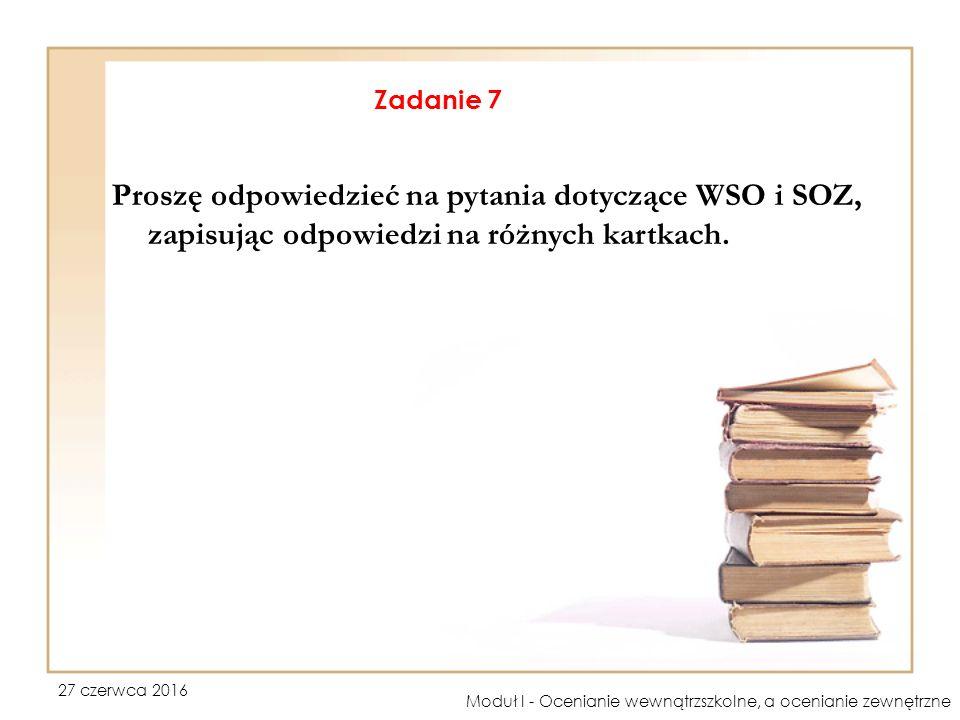 27 czerwca 2016 Moduł I - Ocenianie wewnątrzszkolne, a ocenianie zewnętrzne Zadanie 7 Proszę odpowiedzieć na pytania dotyczące WSO i SOZ, zapisując odpowiedzi na różnych kartkach.