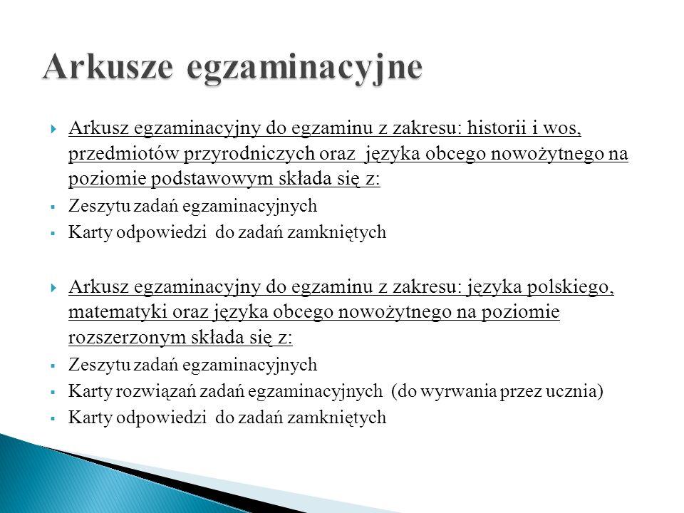  Arkusz egzaminacyjny do egzaminu z zakresu: historii i wos, przedmiotów przyrodniczych oraz języka obcego nowożytnego na poziomie podstawowym składa się z:  Zeszytu zadań egzaminacyjnych  Karty odpowiedzi do zadań zamkniętych  Arkusz egzaminacyjny do egzaminu z zakresu: języka polskiego, matematyki oraz języka obcego nowożytnego na poziomie rozszerzonym składa się z:  Zeszytu zadań egzaminacyjnych  Karty rozwiązań zadań egzaminacyjnych (do wyrwania przez ucznia)  Karty odpowiedzi do zadań zamkniętych