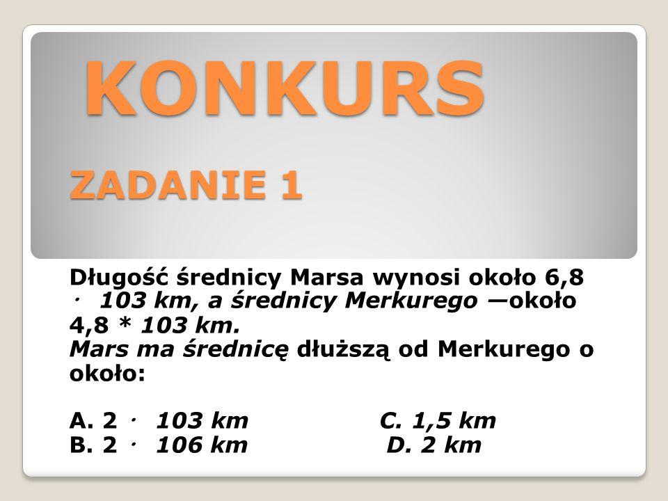 KONKURS ZADANIE 1 KONKURS ZADANIE 1 Długość średnicy Marsa wynosi około 6,8 ・ 103 km, a średnicy Merkurego —około 4,8 * 103 km.